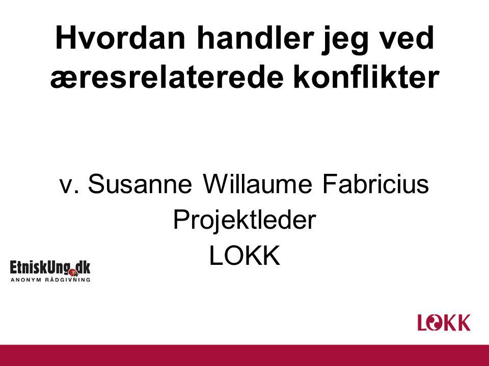 Hvordan handler jeg ved æresrelaterede konflikter v. Susanne Willaume Fabricius Projektleder LOKK