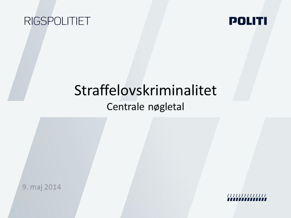 Straffelovskriminalitet Centrale nøgletal 9. maj 2014