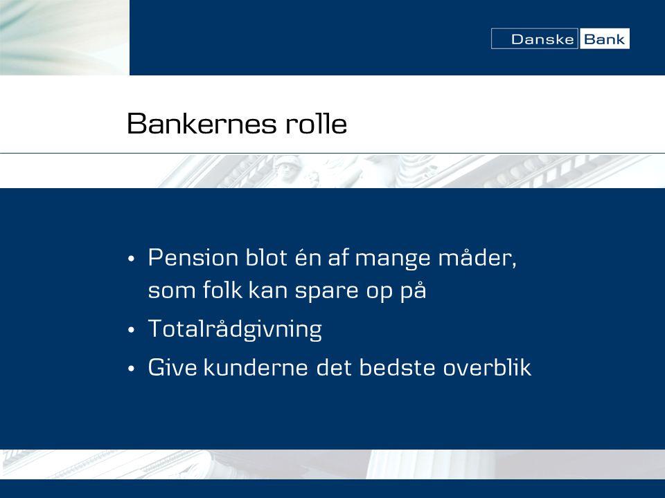 Bankernes rolle • Pension blot én af mange måder, som folk kan spare op på • Totalrådgivning • Give kunderne det bedste overblik
