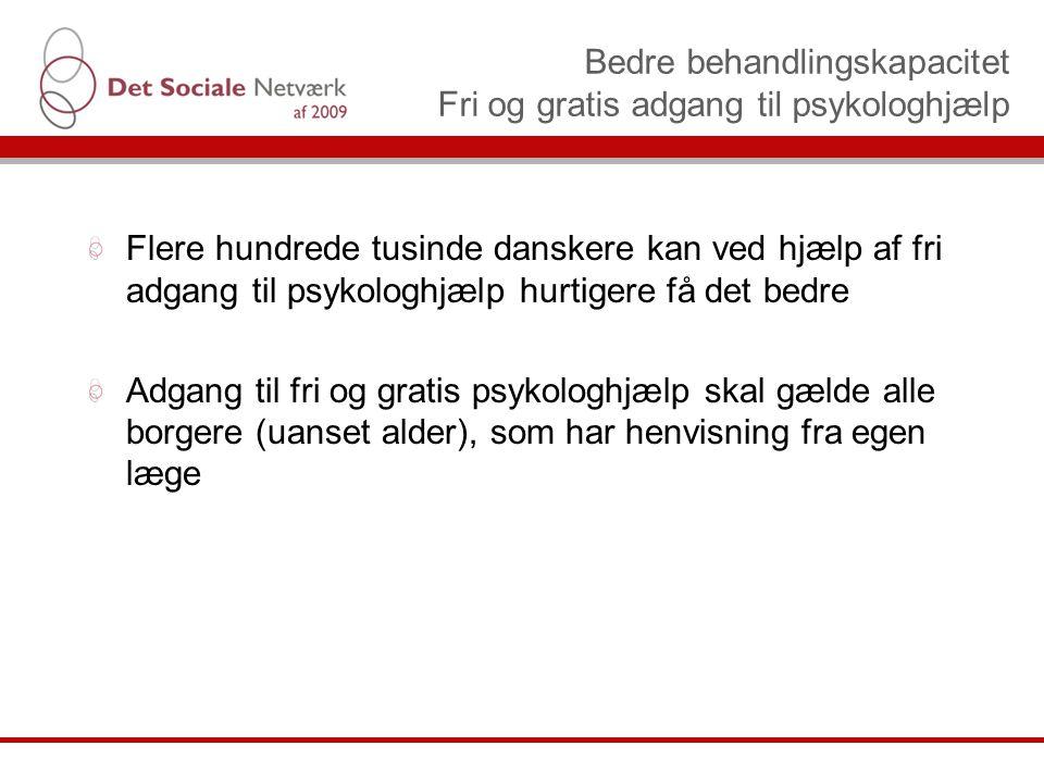 Bedre behandlingskapacitet Fri og gratis adgang til psykologhjælp Flere hundrede tusinde danskere kan ved hjælp af fri adgang til psykologhjælp hurtigere få det bedre Adgang til fri og gratis psykologhjælp skal gælde alle borgere (uanset alder), som har henvisning fra egen læge