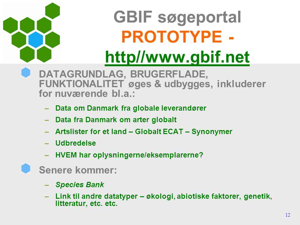 12 GBIF søgeportal PROTOTYPE - http//www.gbif.net DATAGRUNDLAG, BRUGERFLADE, FUNKTIONALITET øges & udbygges, inkluderer for nuværende bl.a.: –Data om Danmark fra globale leverandører –Data fra Danmark om arter globalt –Artslister for et land – Globalt ECAT – Synonymer –Udbredelse –HVEM har oplysningerne/eksemplarerne.
