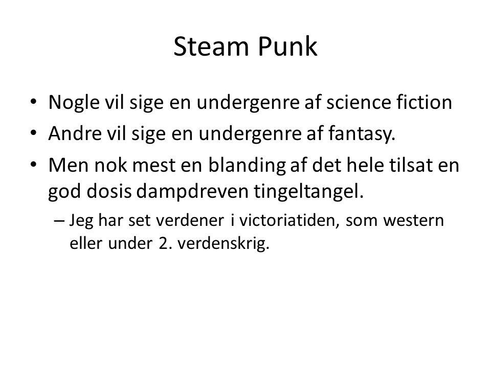 Steam Punk • Nogle vil sige en undergenre af science fiction • Andre vil sige en undergenre af fantasy.