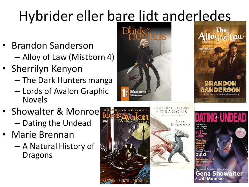 Hybrider eller bare lidt anderledes • Brandon Sanderson – Alloy of Law (Mistborn 4) • Sherrilyn Kenyon – The Dark Hunters manga – Lords of Avalon Graphic Novels • Showalter & Monroe – Dating the Undead • Marie Brennan – A Natural History of Dragons