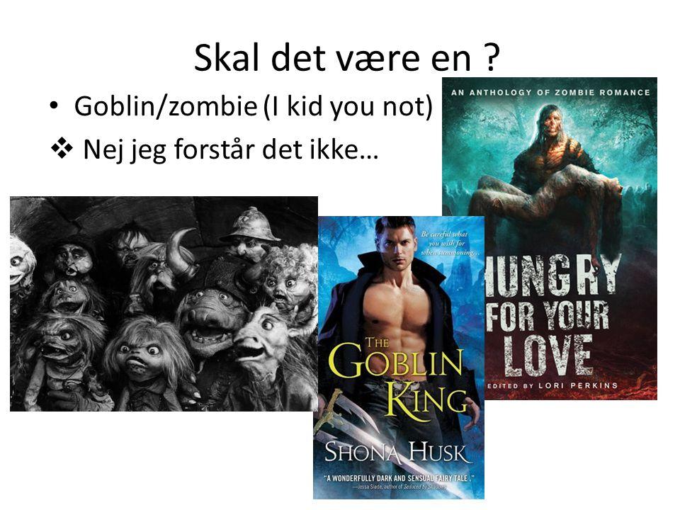 Skal det være en • Goblin/zombie (I kid you not)  Nej jeg forstår det ikke…