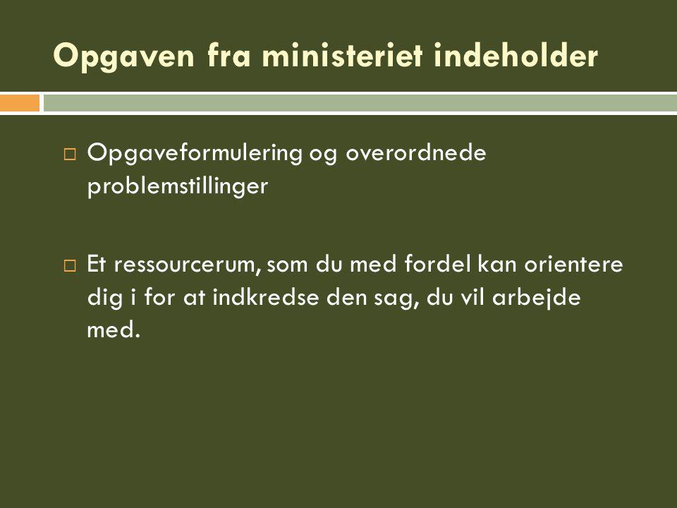 Opgaven fra ministeriet indeholder  Opgaveformulering og overordnede problemstillinger  Et ressourcerum, som du med fordel kan orientere dig i for at indkredse den sag, du vil arbejde med.