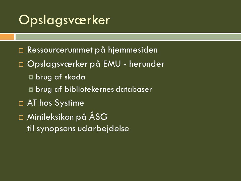 Opslagsværker  Ressourcerummet på hjemmesiden  Opslagsværker på EMU - herunder  brug af skoda  brug af bibliotekernes databaser  AT hos Systime  Minileksikon på ÅSG til synopsens udarbejdelse