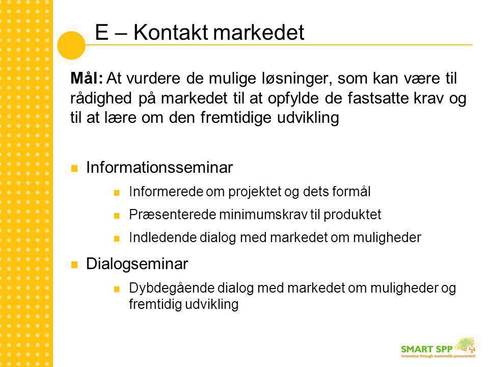 E – Kontakt markedet Mål: At vurdere de mulige løsninger, som kan være til rådighed på markedet til at opfylde de fastsatte krav og til at lære om den fremtidige udvikling  Informationsseminar  Informerede om projektet og dets formål  Præsenterede minimumskrav til produktet  Indledende dialog med markedet om muligheder  Dialogseminar  Dybdegående dialog med markedet om muligheder og fremtidig udvikling