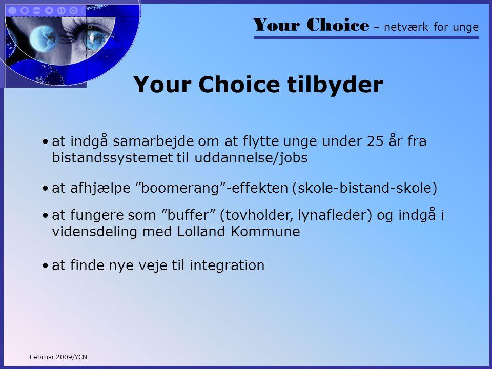 Your Choice – netværk for unge Februar 2009/YCN Your Choice tilbyder •at indgå samarbejde om at flytte unge under 25 år fra bistandssystemet til uddannelse/jobs •at afhjælpe boomerang -effekten (skole-bistand-skole) •at finde nye veje til integration •at fungere som buffer (tovholder, lynafleder) og indgå i vidensdeling med Lolland Kommune