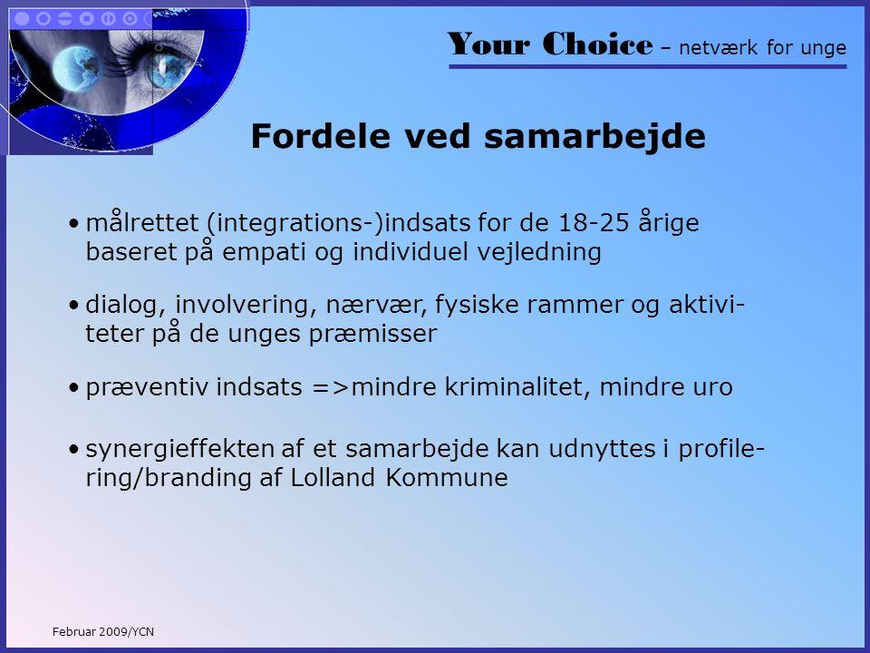 Your Choice – netværk for unge Februar 2009/YCN Fordele ved samarbejde •målrettet (integrations-)indsats for de 18-25 årige baseret på empati og individuel vejledning •dialog, involvering, nærvær, fysiske rammer og aktivi- teter på de unges præmisser •synergieffekten af et samarbejde kan udnyttes i profile- ring/branding af Lolland Kommune •præventiv indsats =>mindre kriminalitet, mindre uro