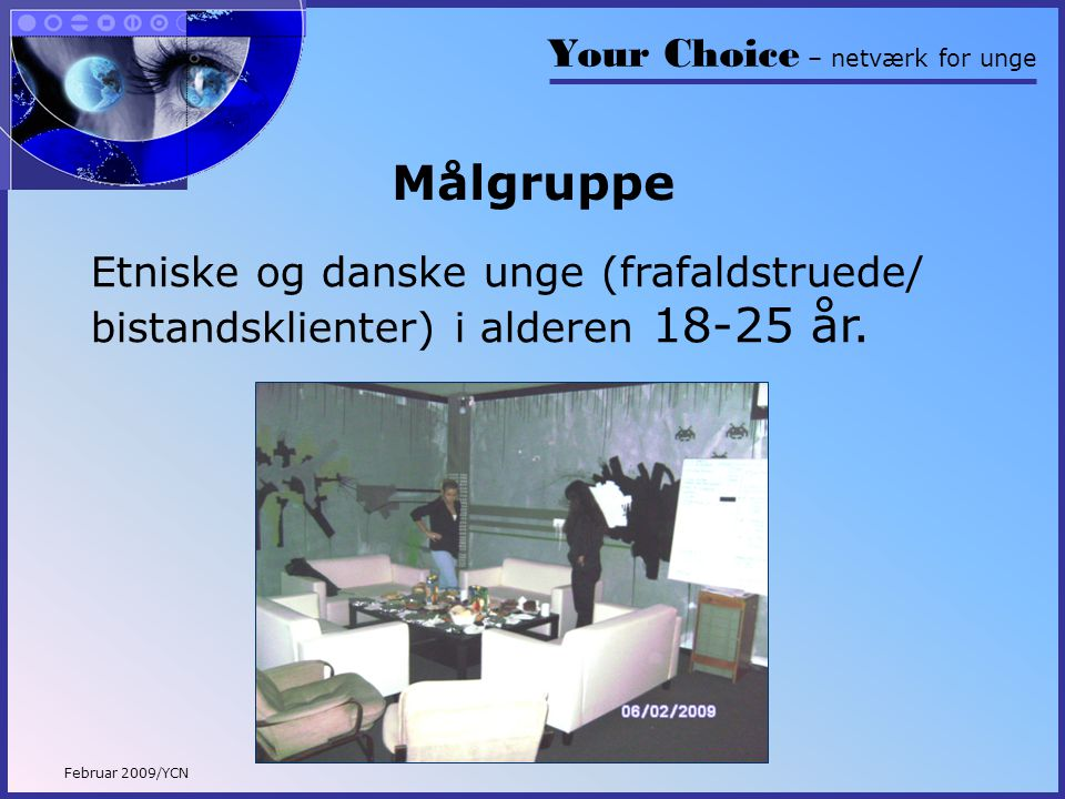 Your Choice – netværk for unge Februar 2009/YCN Målgruppe Etniske og danske unge (frafaldstruede/ bistandsklienter) i alderen 18-25 år.