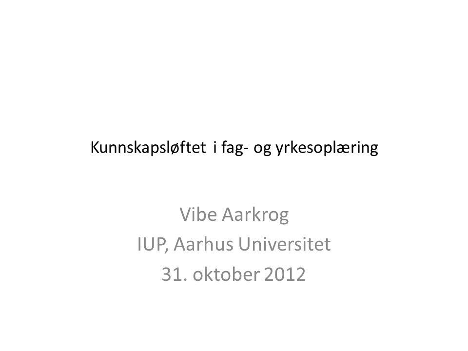Kunnskapsløftet i fag- og yrkesoplæring Vibe Aarkrog IUP, Aarhus Universitet 31. oktober 2012