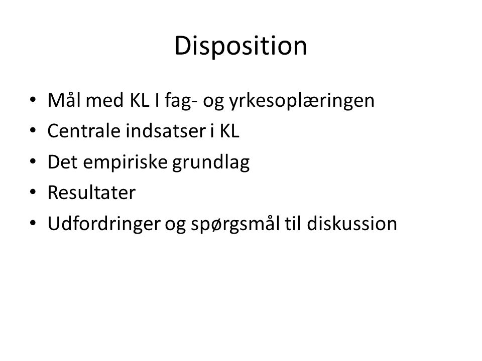 Disposition • Mål med KL I fag- og yrkesoplæringen • Centrale indsatser i KL • Det empiriske grundlag • Resultater • Udfordringer og spørgsmål til diskussion