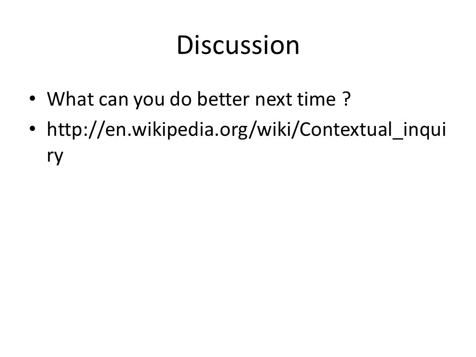 • What can you do better next time • http://en.wikipedia.org/wiki/Contextual_inqui ry Discussion