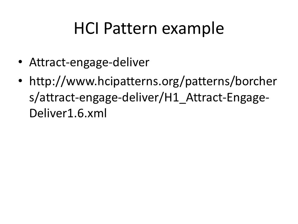 HCI Pattern example • Attract-engage-deliver • http://www.hcipatterns.org/patterns/borcher s/attract-engage-deliver/H1_Attract-Engage- Deliver1.6.xml