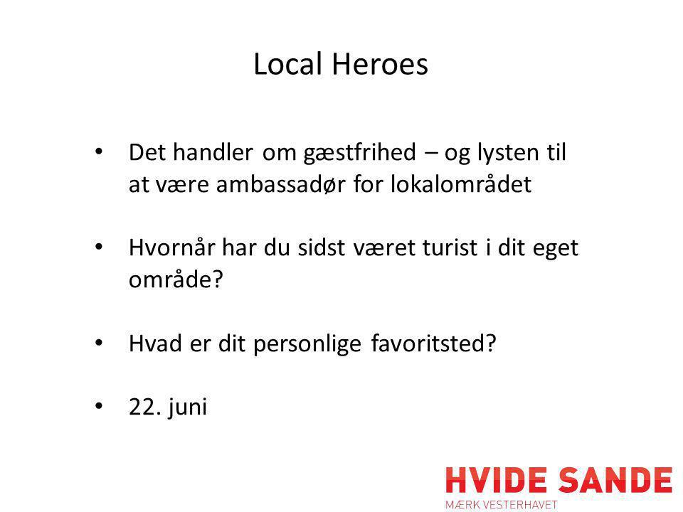 Local Heroes • Det handler om gæstfrihed – og lysten til at være ambassadør for lokalområdet • Hvornår har du sidst været turist i dit eget område.