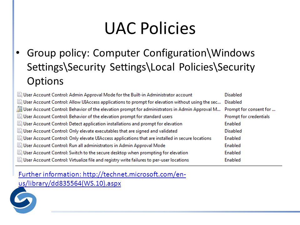 UAC Policies Further information: http://technet.microsoft.com/en- us/library/dd835564(WS.10).aspx • Group policy: Computer Configuration\Windows Settings\Security Settings\Local Policies\Security Options