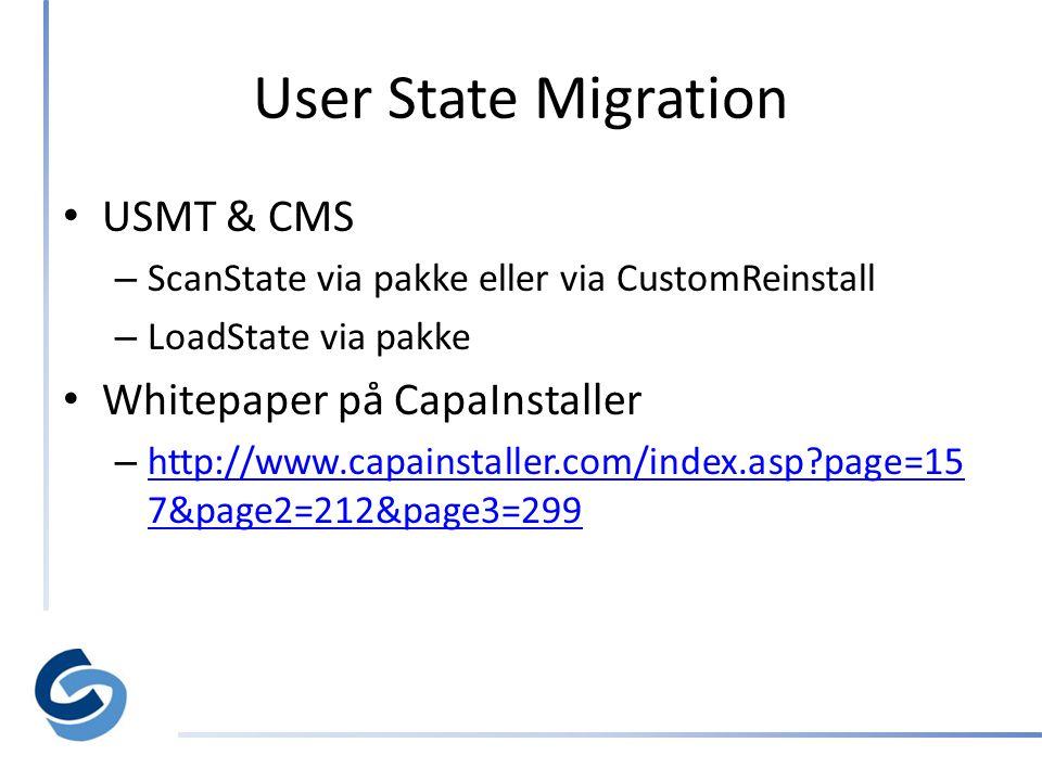 User State Migration • USMT & CMS – ScanState via pakke eller via CustomReinstall – LoadState via pakke • Whitepaper på CapaInstaller – http://www.capainstaller.com/index.asp page=15 7&page2=212&page3=299 http://www.capainstaller.com/index.asp page=15 7&page2=212&page3=299