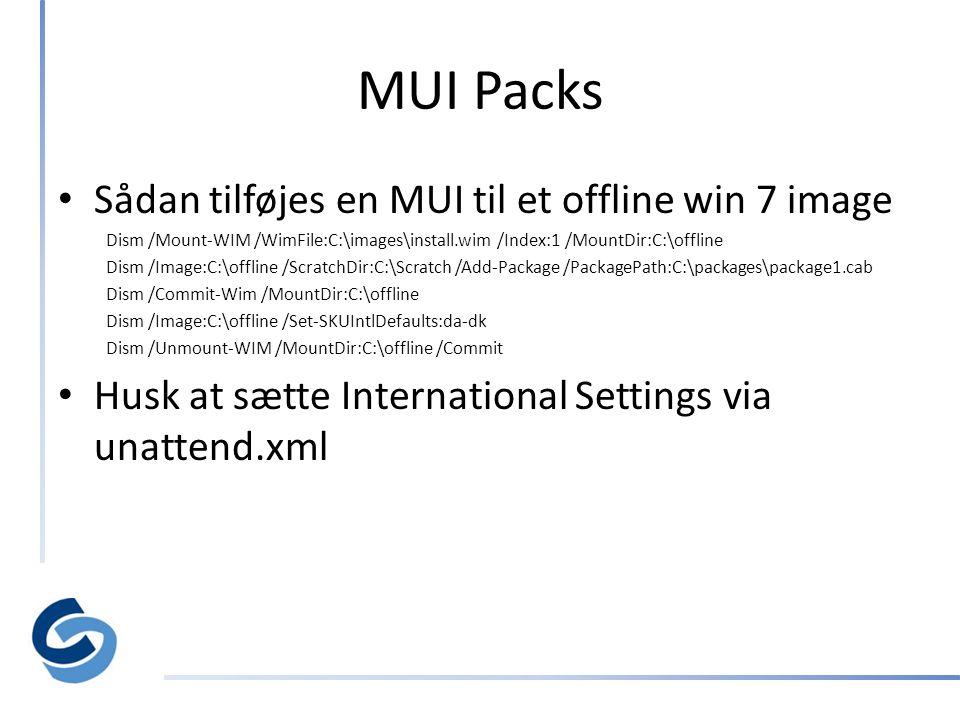MUI Packs • Sådan tilføjes en MUI til et offline win 7 image Dism /Mount-WIM /WimFile:C:\images\install.wim /Index:1 /MountDir:C:\offline Dism /Image:C:\offline /ScratchDir:C:\Scratch /Add-Package /PackagePath:C:\packages\package1.cab Dism /Commit-Wim /MountDir:C:\offline Dism /Image:C:\offline /Set-SKUIntlDefaults:da-dk Dism /Unmount-WIM /MountDir:C:\offline /Commit • Husk at sætte International Settings via unattend.xml