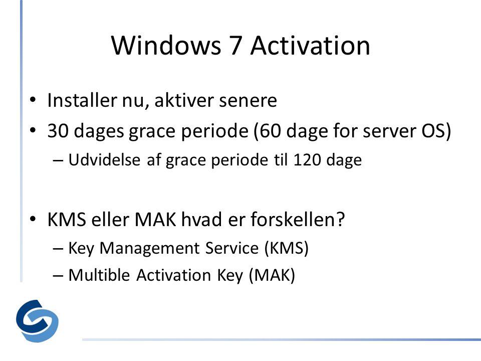 Windows 7 Activation • Installer nu, aktiver senere • 30 dages grace periode (60 dage for server OS) – Udvidelse af grace periode til 120 dage • KMS eller MAK hvad er forskellen.