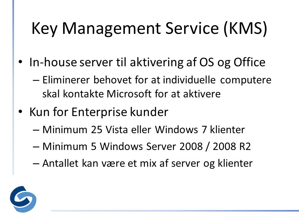 Key Management Service (KMS) • In-house server til aktivering af OS og Office – Eliminerer behovet for at individuelle computere skal kontakte Microsoft for at aktivere • Kun for Enterprise kunder – Minimum 25 Vista eller Windows 7 klienter – Minimum 5 Windows Server 2008 / 2008 R2 – Antallet kan være et mix af server og klienter