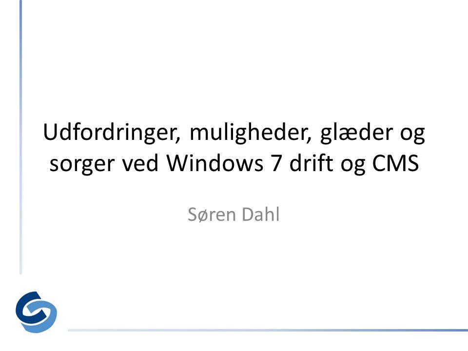 Udfordringer, muligheder, glæder og sorger ved Windows 7 drift og CMS Søren Dahl