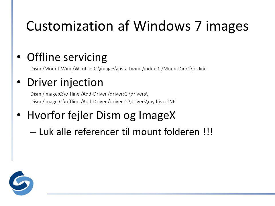 Customization af Windows 7 images • Offline servicing Dism /Mount-Wim /WimFile:C:\images\install.wim /index:1 /MountDir:C:\offline • Driver injection Dism /image:C:\offline /Add-Driver /driver:C:\drivers\ Dism /image:C:\offline /Add-Driver /driver:C:\drivers\mydriver.INF • Hvorfor fejler Dism og ImageX – Luk alle referencer til mount folderen !!!