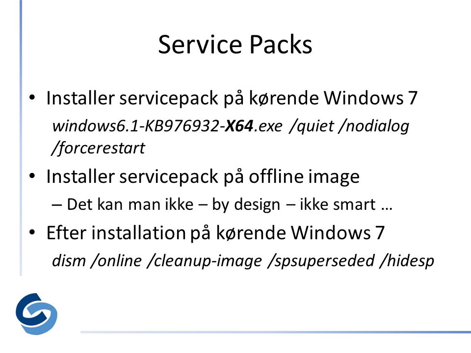 Service Packs • Installer servicepack på kørende Windows 7 windows6.1-KB976932-X64.exe /quiet /nodialog /forcerestart • Installer servicepack på offline image – Det kan man ikke – by design – ikke smart … • Efter installation på kørende Windows 7 dism /online /cleanup-image /spsuperseded /hidesp
