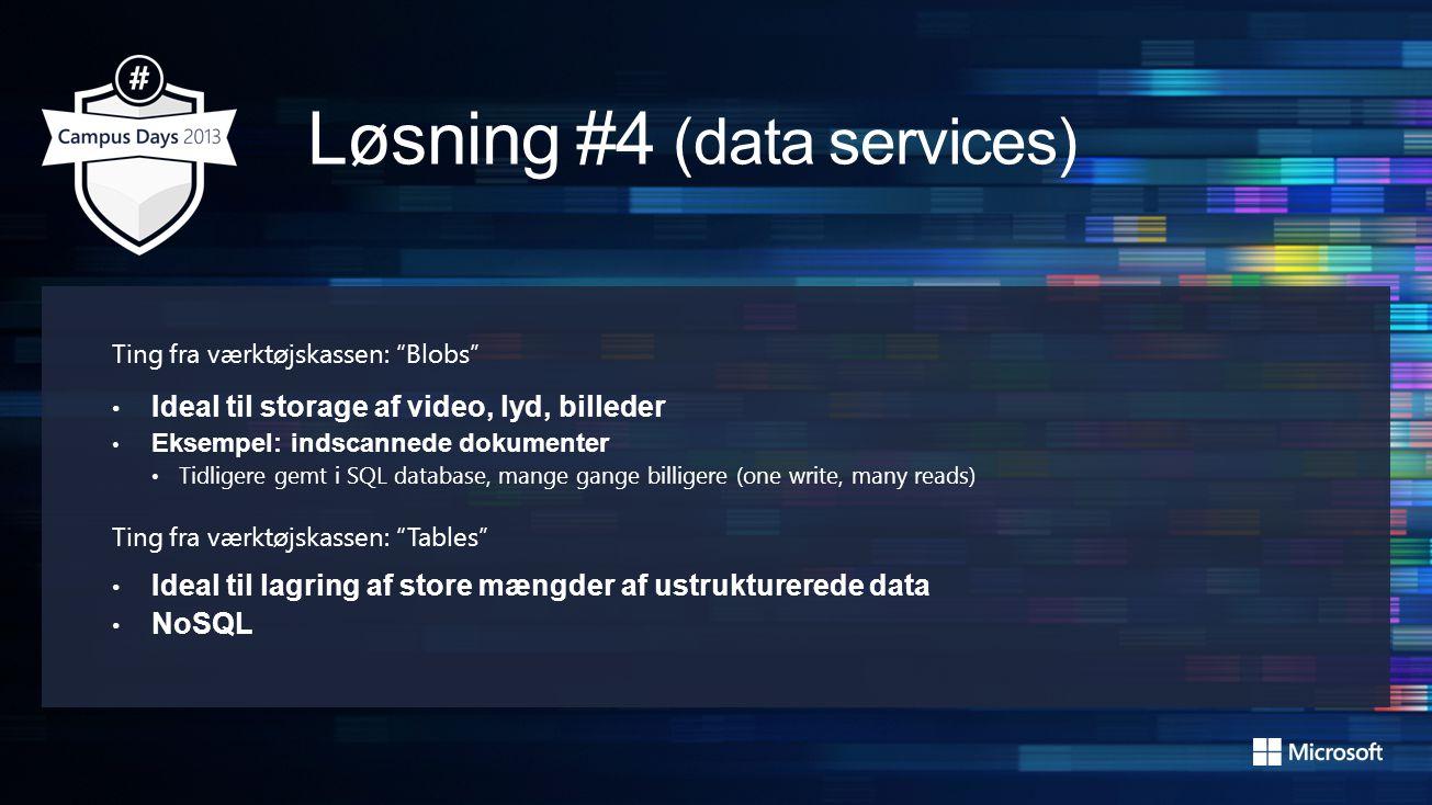 Ting fra værktøjskassen: Blobs • Ideal til storage af video, lyd, billeder • Eksempel: indscannede dokumenter • Tidligere gemt i SQL database, mange gange billigere (one write, many reads) Ting fra værktøjskassen: Tables • Ideal til lagring af store mængder af ustrukturerede data • NoSQL