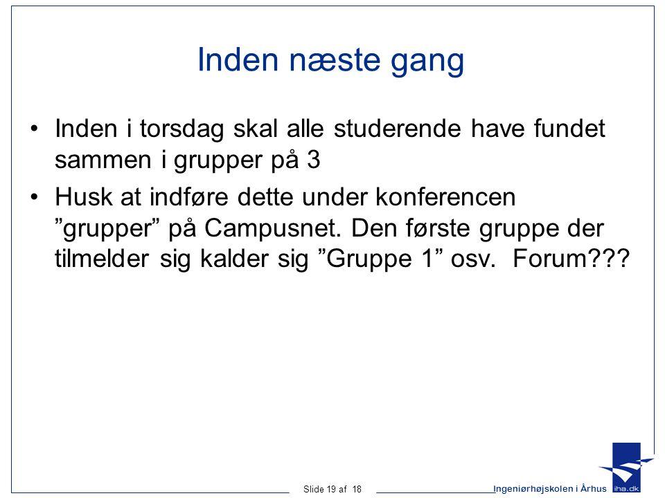 Ingeniørhøjskolen i Århus Slide 19 af 18 Inden næste gang •Inden i torsdag skal alle studerende have fundet sammen i grupper på 3 •Husk at indføre dette under konferencen grupper på Campusnet.