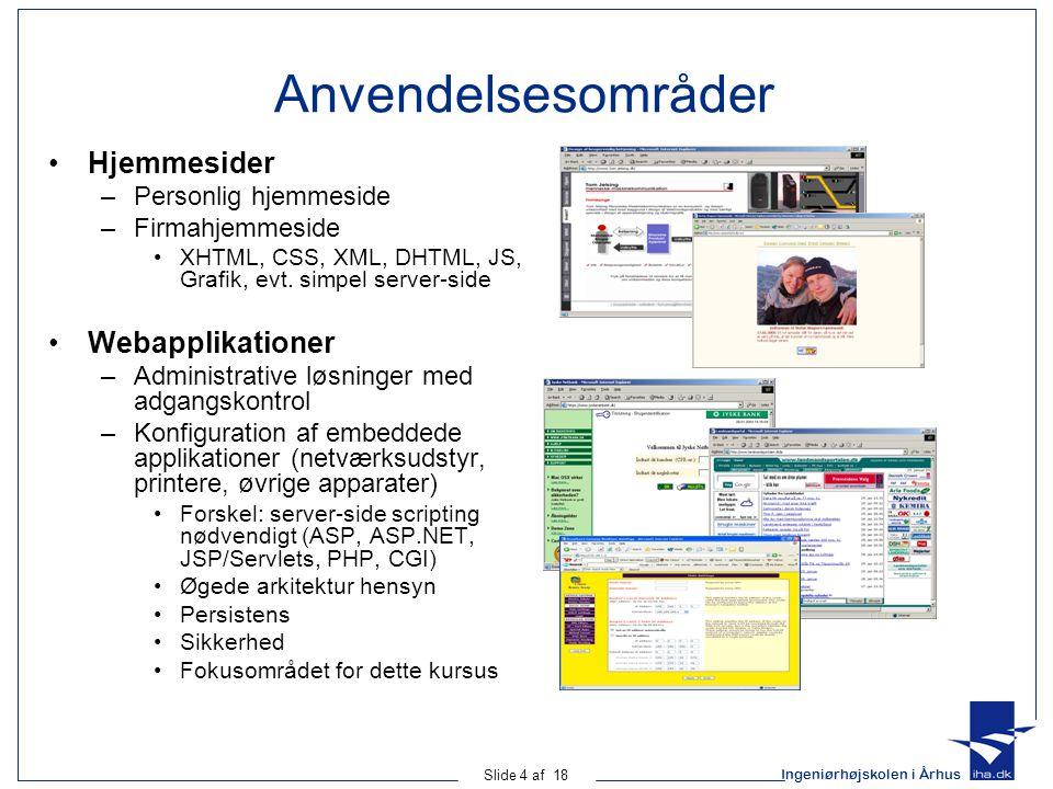 Ingeniørhøjskolen i Århus Slide 4 af 18 Anvendelsesområder •Hjemmesider –Personlig hjemmeside –Firmahjemmeside •XHTML, CSS, XML, DHTML, JS, Grafik, evt.