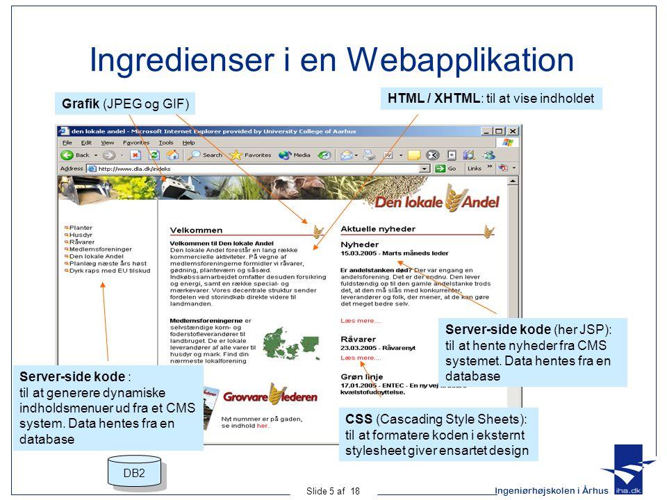 Ingeniørhøjskolen i Århus Slide 5 af 18 Ingredienser i en Webapplikation Grafik (JPEG og GIF) HTML / XHTML: til at vise indholdet Server-side kode : til at generere dynamiske indholdsmenuer ud fra et CMS system.