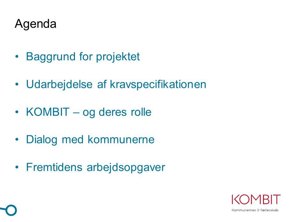 Agenda •Baggrund for projektet •Udarbejdelse af kravspecifikationen •KOMBIT – og deres rolle •Dialog med kommunerne •Fremtidens arbejdsopgaver