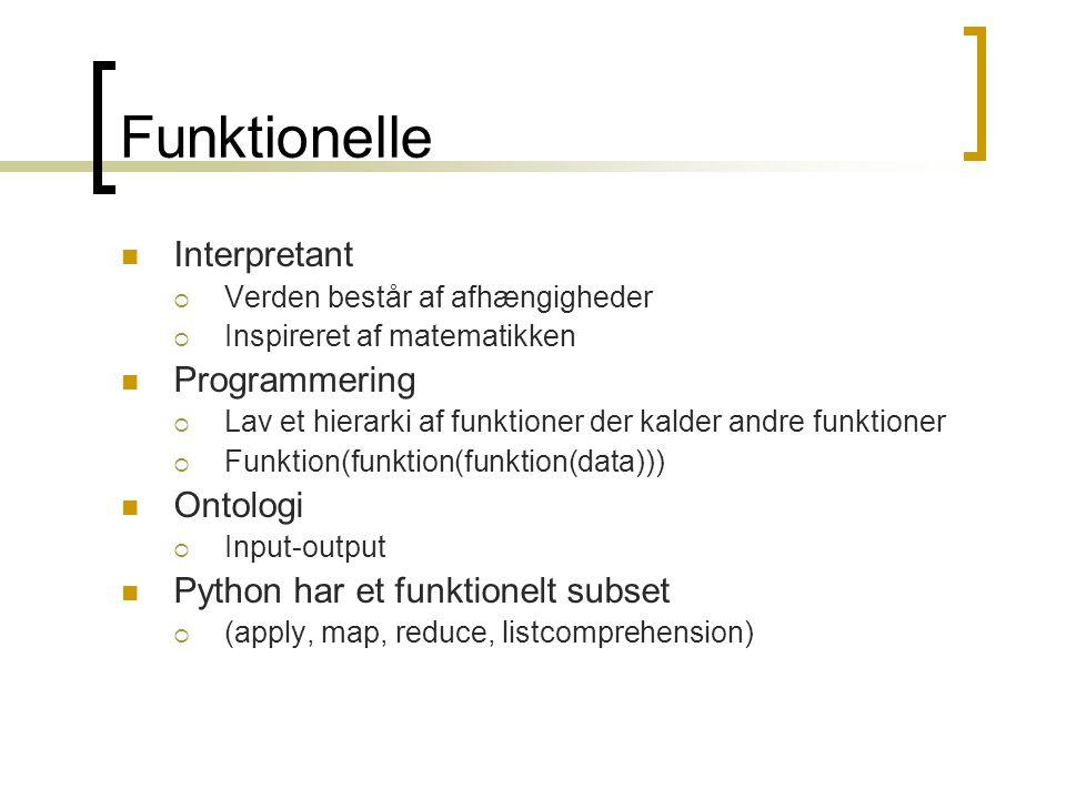 Funktionelle  Interpretant  Verden består af afhængigheder  Inspireret af matematikken  Programmering  Lav et hierarki af funktioner der kalder andre funktioner  Funktion(funktion(funktion(data)))  Ontologi  Input-output  Python har et funktionelt subset  (apply, map, reduce, listcomprehension)