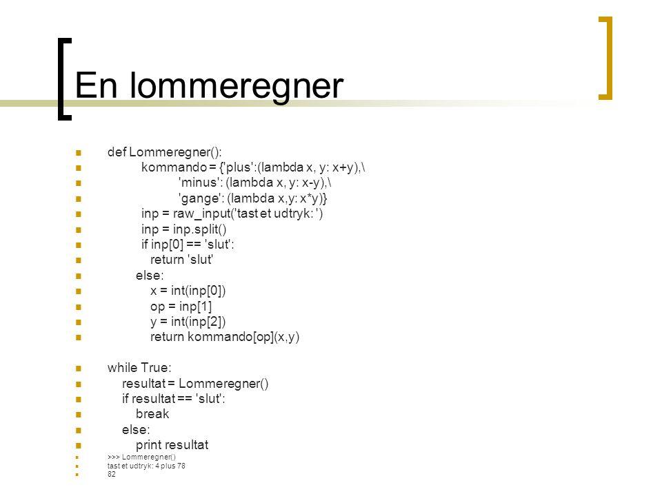 En lommeregner  def Lommeregner():  kommando = { plus :(lambda x, y: x+y),\  minus : (lambda x, y: x-y),\  gange : (lambda x,y: x*y)}  inp = raw_input( tast et udtryk: )  inp = inp.split()  if inp[0] == slut :  return slut  else:  x = int(inp[0])  op = inp[1]  y = int(inp[2])  return kommando[op](x,y)  while True:  resultat = Lommeregner()  if resultat == slut :  break  else:  print resultat  >>> Lommeregner()  tast et udtryk: 4 plus 78  82
