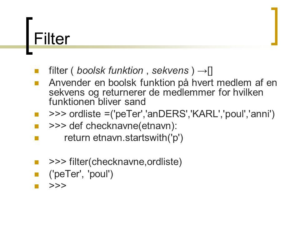Filter  filter ( boolsk funktion, sekvens ) →[]  Anvender en boolsk funktion på hvert medlem af en sekvens og returnerer de medlemmer for hvilken funktionen bliver sand  >>> ordliste =( peTer , anDERS , KARL , poul , anni )  >>> def checknavne(etnavn):  return etnavn.startswith( p )  >>> filter(checknavne,ordliste)  ( peTer , poul )  >>>