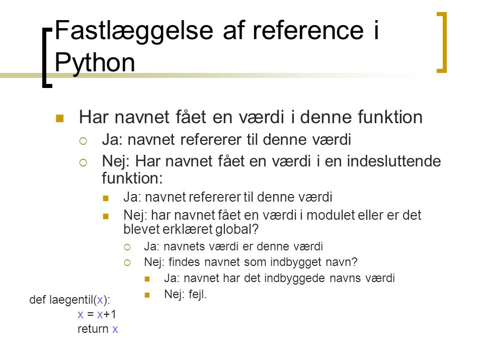 Fastlæggelse af reference i Python  Har navnet fået en værdi i denne funktion  Ja: navnet refererer til denne værdi  Nej: Har navnet fået en værdi i en indesluttende funktion:  Ja: navnet refererer til denne værdi  Nej: har navnet fået en værdi i modulet eller er det blevet erklæret global.
