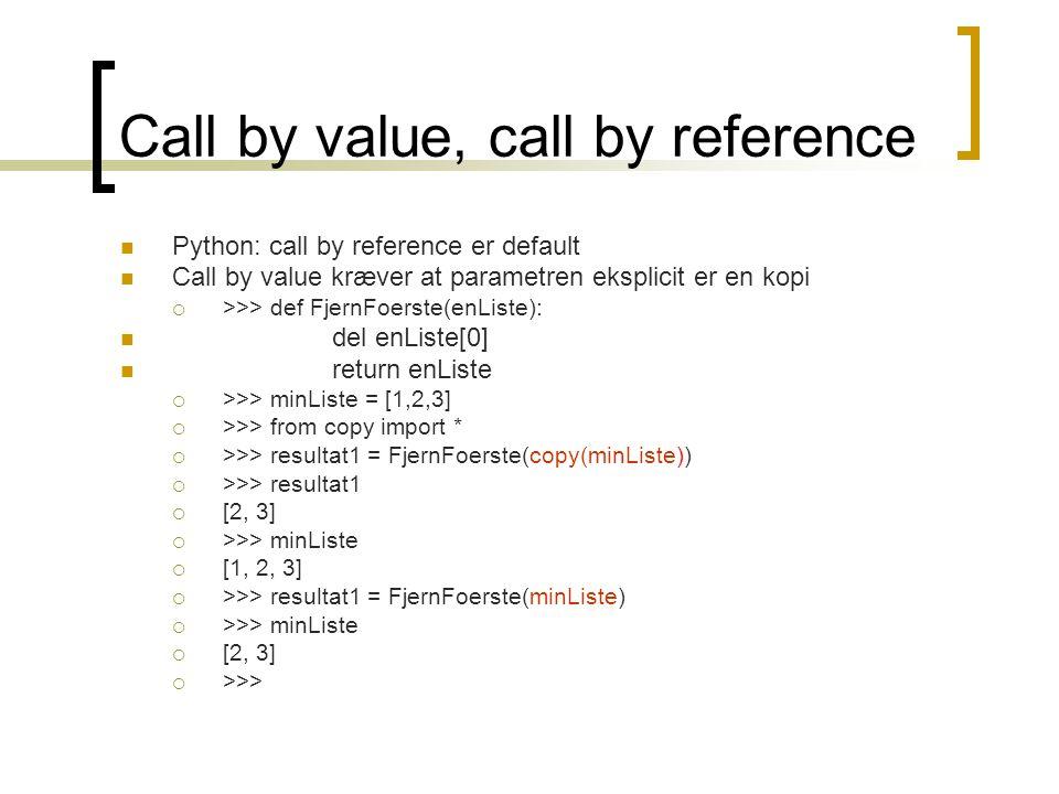 Call by value, call by reference  Python: call by reference er default  Call by value kræver at parametren eksplicit er en kopi  >>> def FjernFoerste(enListe):  del enListe[0]  return enListe  >>> minListe = [1,2,3]  >>> from copy import *  >>> resultat1 = FjernFoerste(copy(minListe))  >>> resultat1  [2, 3]  >>> minListe  [1, 2, 3]  >>> resultat1 = FjernFoerste(minListe)  >>> minListe  [2, 3]  >>>