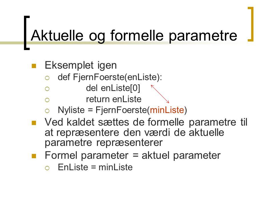 Aktuelle og formelle parametre  Eksemplet igen  def FjernFoerste(enListe):  del enListe[0]  return enListe  Nyliste = FjernFoerste(minListe)  Ved kaldet sættes de formelle parametre til at repræsentere den værdi de aktuelle parametre repræsenterer  Formel parameter = aktuel parameter  EnListe = minListe