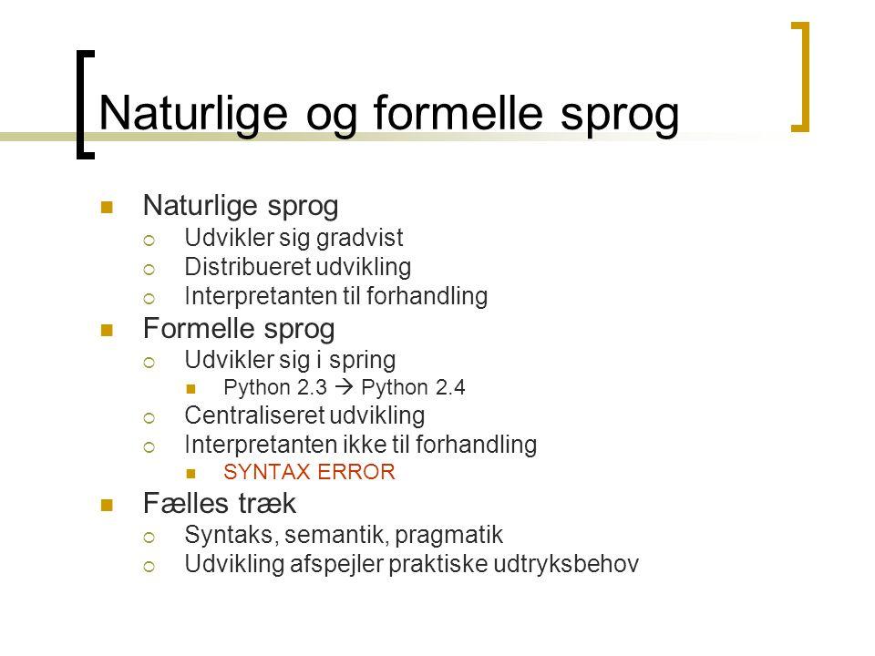 Naturlige og formelle sprog  Naturlige sprog  Udvikler sig gradvist  Distribueret udvikling  Interpretanten til forhandling  Formelle sprog  Udvikler sig i spring  Python 2.3  Python 2.4  Centraliseret udvikling  Interpretanten ikke til forhandling  SYNTAX ERROR  Fælles træk  Syntaks, semantik, pragmatik  Udvikling afspejler praktiske udtryksbehov