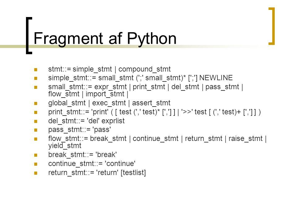 Fragment af Python  stmt::= simple_stmt | compound_stmt  simple_stmt::= small_stmt ( ; small_stmt)* [ ; ] NEWLINE  small_stmt::= expr_stmt | print_stmt | del_stmt | pass_stmt | flow_stmt | import_stmt |  global_stmt | exec_stmt | assert_stmt  print_stmt::= print ( [ test ( , test)* [ , ] ] | >> test [ ( , test)+ [ , ] ] )  del_stmt::= del exprlist  pass_stmt::= pass  flow_stmt::= break_stmt | continue_stmt | return_stmt | raise_stmt | yield_stmt  break_stmt::= break  continue_stmt::= continue  return_stmt::= return [testlist]