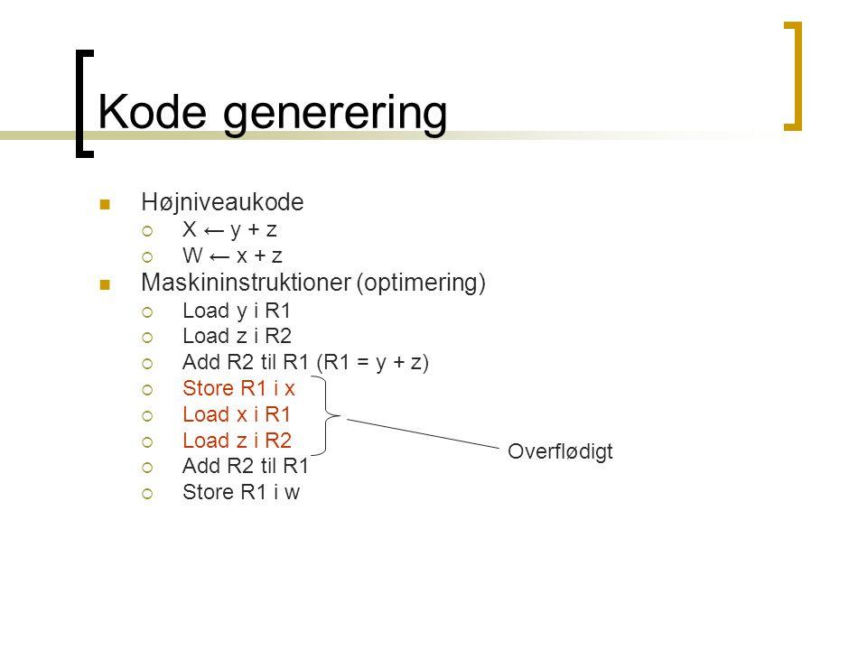 Kode generering  Højniveaukode  X ← y + z  W ← x + z  Maskininstruktioner (optimering)  Load y i R1  Load z i R2  Add R2 til R1 (R1 = y + z)  Store R1 i x  Load x i R1  Load z i R2  Add R2 til R1  Store R1 i w Overflødigt