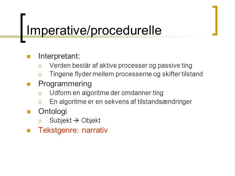 Imperative/procedurelle  Interpretant:  Verden består af aktive processer og passive ting  Tingene flyder mellem processerne og skifter tilstand  Programmering  Udform en algoritme der omdanner ting  En algoritme er en sekvens af tilstandsændringer  Ontologi  Subjekt  Objekt  Tekstgenre: narrativ