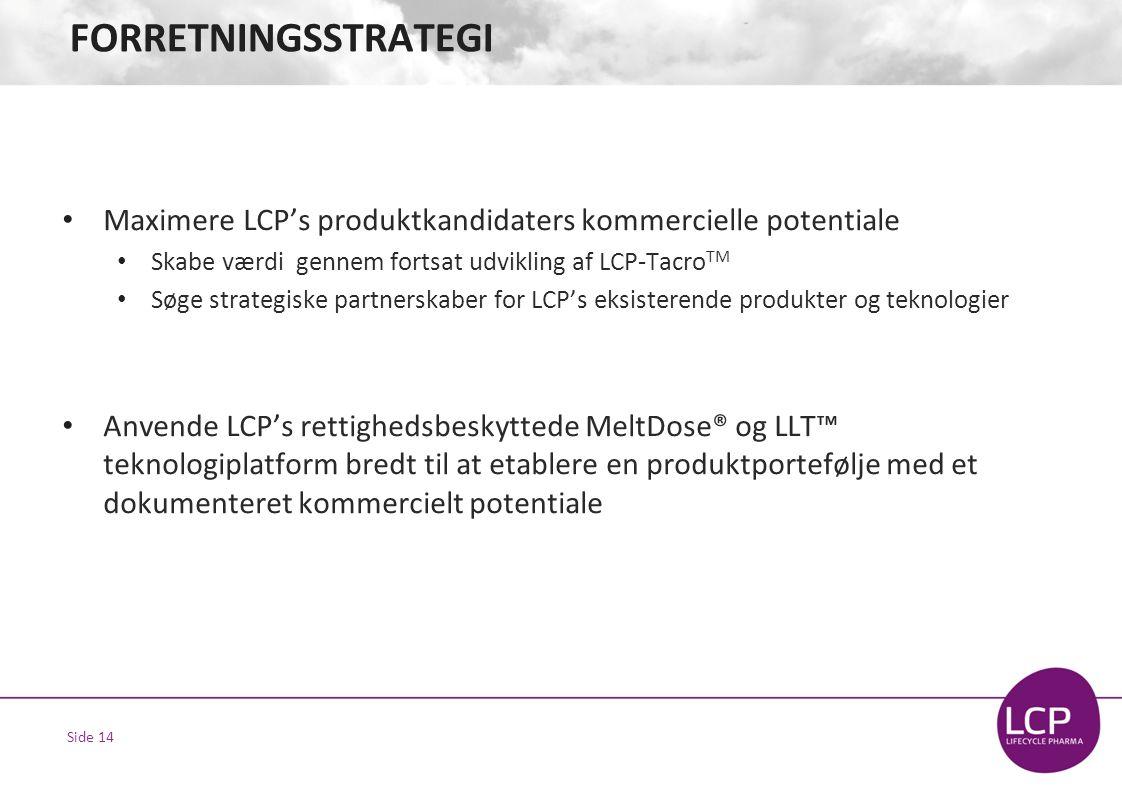 Side 14 FORRETNINGSSTRATEGI • Maximere LCP's produktkandidaters kommercielle potentiale • Skabe værdi gennem fortsat udvikling af LCP-Tacro TM • Søge strategiske partnerskaber for LCP's eksisterende produkter og teknologier • Anvende LCP's rettighedsbeskyttede MeltDose® og LLT™ teknologiplatform bredt til at etablere en produktportefølje med et dokumenteret kommercielt potentiale