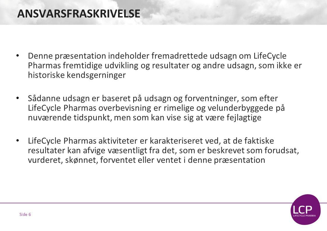 Side 6 ANSVARSFRASKRIVELSE • Denne præsentation indeholder fremadrettede udsagn om LifeCycle Pharmas fremtidige udvikling og resultater og andre udsagn, som ikke er historiske kendsgerninger • Sådanne udsagn er baseret på udsagn og forventninger, som efter LifeCycle Pharmas overbevisning er rimelige og velunderbyggede på nuværende tidspunkt, men som kan vise sig at være fejlagtige • LifeCycle Pharmas aktiviteter er karakteriseret ved, at de faktiske resultater kan afvige væsentligt fra det, som er beskrevet som forudsat, vurderet, skønnet, forventet eller ventet i denne præsentation