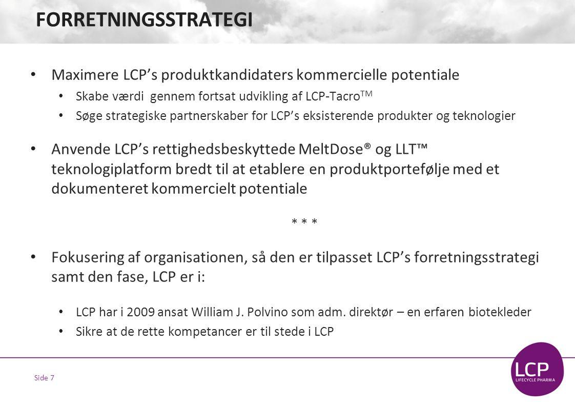 Side 7 FORRETNINGSSTRATEGI • Maximere LCP's produktkandidaters kommercielle potentiale • Skabe værdi gennem fortsat udvikling af LCP-Tacro TM • Søge strategiske partnerskaber for LCP's eksisterende produkter og teknologier • Anvende LCP's rettighedsbeskyttede MeltDose® og LLT™ teknologiplatform bredt til at etablere en produktportefølje med et dokumenteret kommercielt potentiale * * * • Fokusering af organisationen, så den er tilpasset LCP's forretningsstrategi samt den fase, LCP er i: • LCP har i 2009 ansat William J.