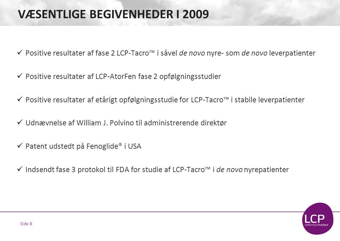 Side 8 VÆSENTLIGE BEGIVENHEDER I 2009  Positive resultater af fase 2 LCP-Tacro™ i såvel de novo nyre- som de novo leverpatienter  Positive resultater af LCP-AtorFen fase 2 opfølgningsstudier  Positive resultater af etårigt opfølgningsstudie for LCP-Tacro™ i stabile leverpatienter  Udnævnelse af William J.