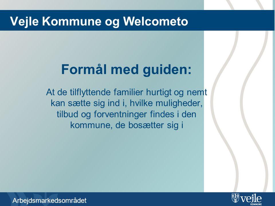 Arbejdsmarkedsområdet Formål med guiden: At de tilflyttende familier hurtigt og nemt kan sætte sig ind i, hvilke muligheder, tilbud og forventninger findes i den kommune, de bosætter sig i Vejle Kommune og Welcometo