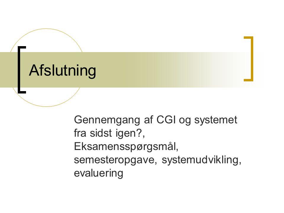 Afslutning Gennemgang af CGI og systemet fra sidst igen , Eksamensspørgsmål, semesteropgave, systemudvikling, evaluering