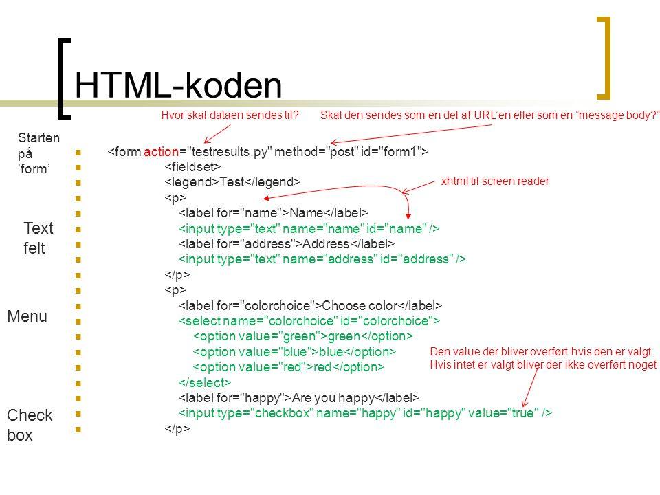 HTML-koden   Test   Name   Address   Choose color   green  blue  red   Are you happy  Text felt Menu Check box Starten på 'form' Hvor skal dataen sendes til Skal den sendes som en del af URL'en eller som en message body xhtml til screen reader Den value der bliver overført hvis den er valgt Hvis intet er valgt bliver der ikke overført noget