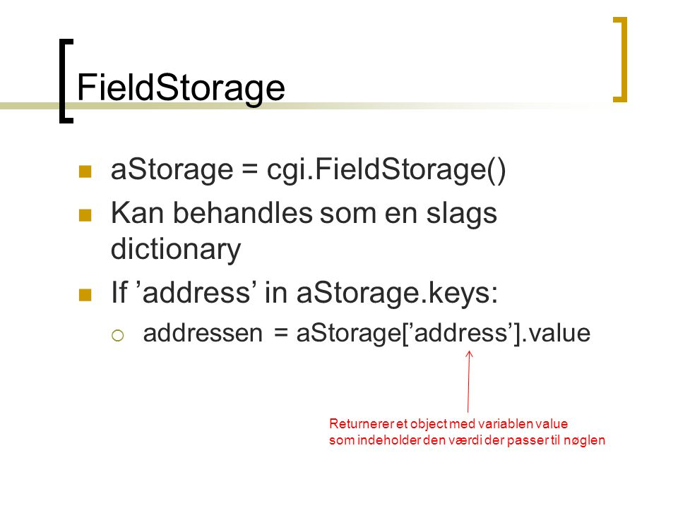 FieldStorage  aStorage = cgi.FieldStorage()  Kan behandles som en slags dictionary  If 'address' in aStorage.keys:  addressen = aStorage['address'].value Returnerer et object med variablen value som indeholder den værdi der passer til nøglen